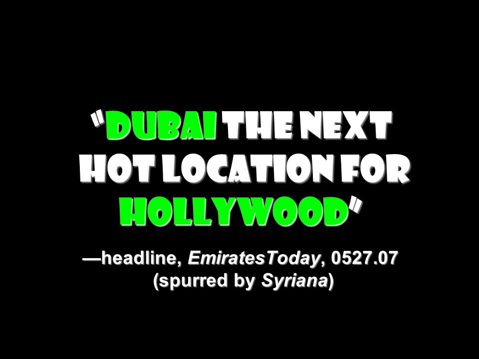 Dubai the next hot location for Hollywood —headline, EmiratesToday, 0527.07 (spurred by Syriana)
