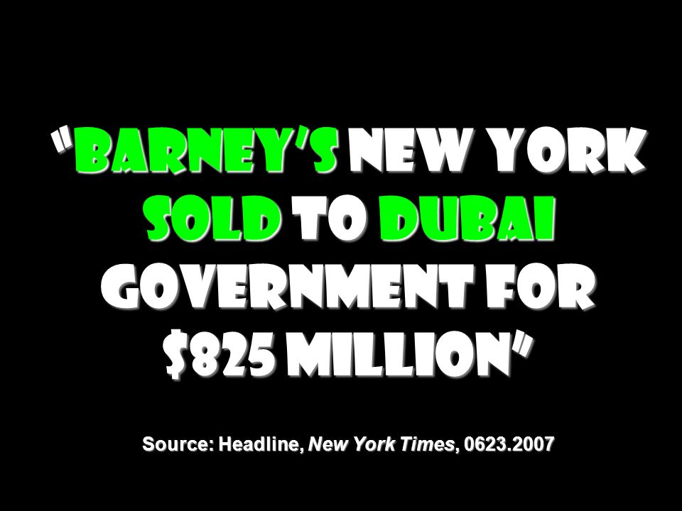 Barney's New York Sold to Dubai Government for $825 Million Source: Headline, New York Times, 0623.2007