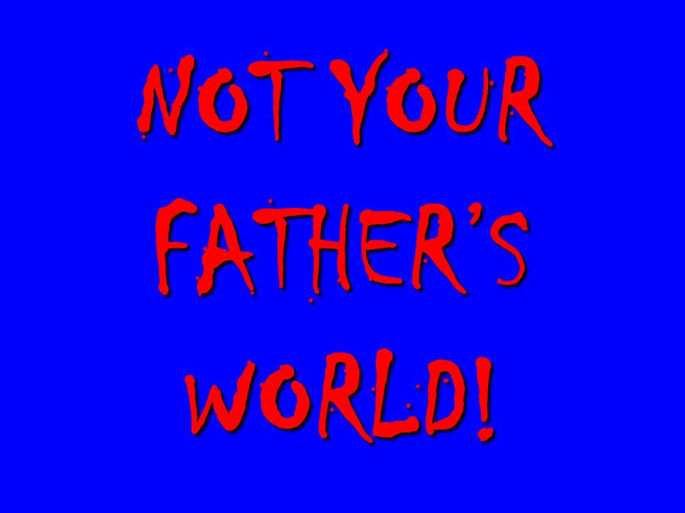 NOT YOUR FATHER'S WORLD!