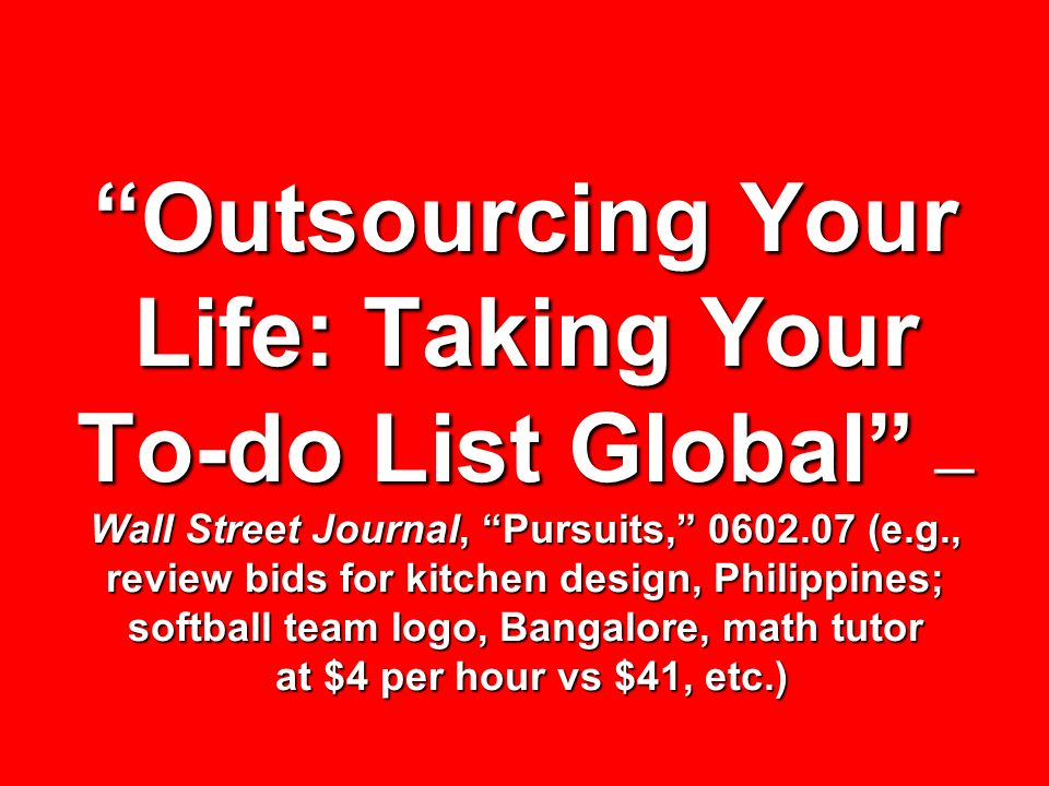 Outsourcing Your Life: Taking Your To-do List Global —Wall Street Journal, Pursuits, (e.g., review bids for kitchen design, Philippines; softball team logo, Bangalore, math tutor at $4 per hour vs $41, etc.)