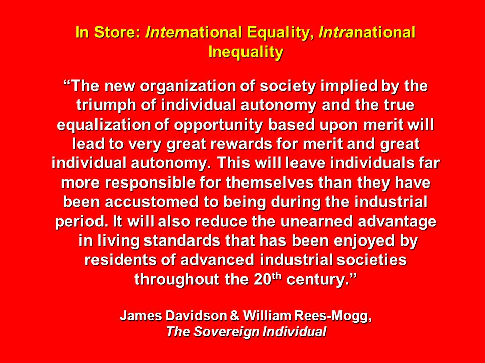 In Store: International Equality, Intranational Inequality The new organization of society implied by the triumph of individual autonomy and the true equalization of opportunity based upon merit will lead to very great rewards for merit and great individual autonomy.