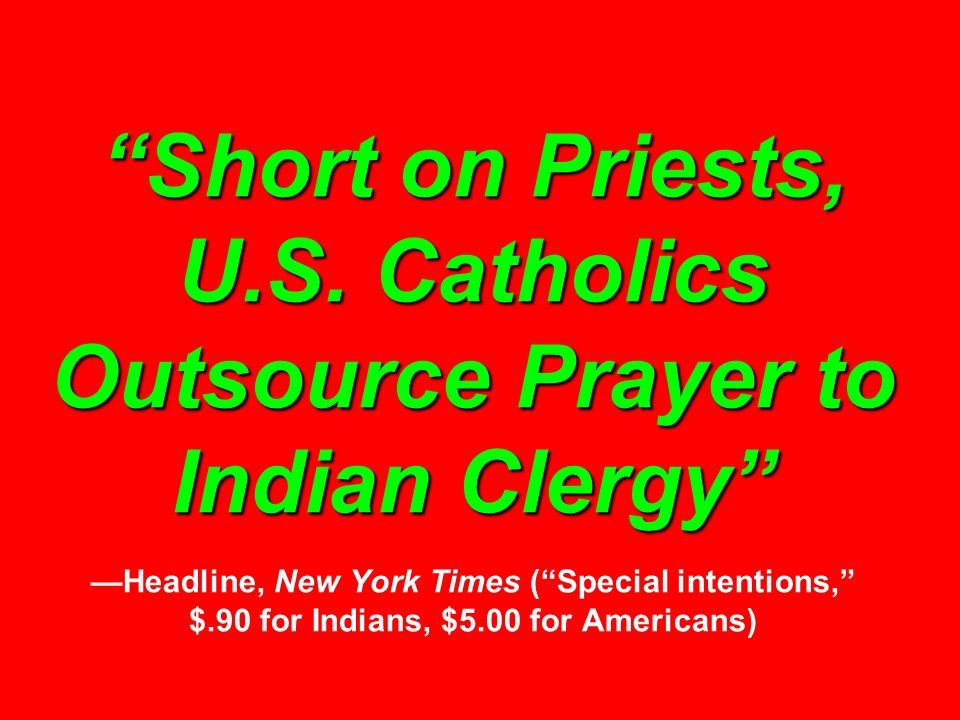 Short on Priests, U.S. Catholics Outsource Prayer to Indian Clergy —Headline, New York Times ( Special intentions, $.90 for Indians, $5.00 for Americans)