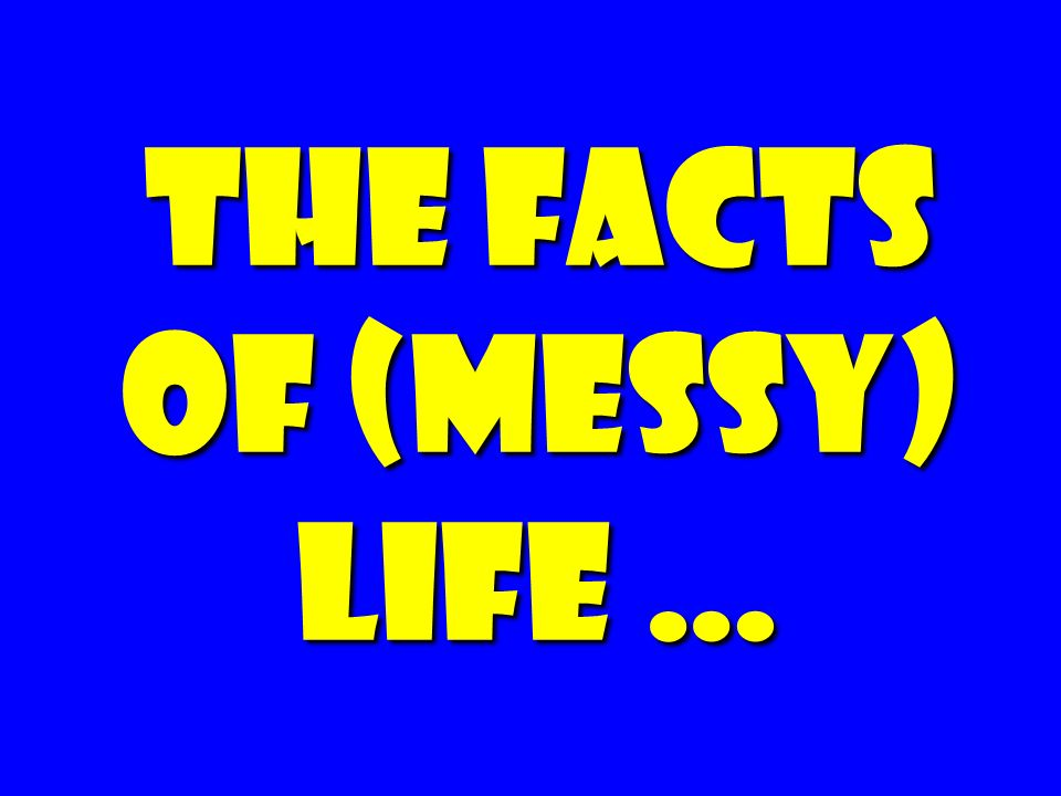 The facts of (messy) life …