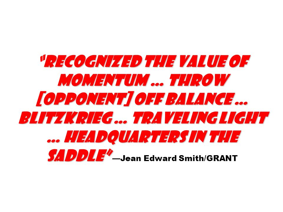recognized the value of momentum … throw [opponent] off balance … blitzkrieg … traveling light … headquarters in the saddle —Jean Edward Smith/GRANT