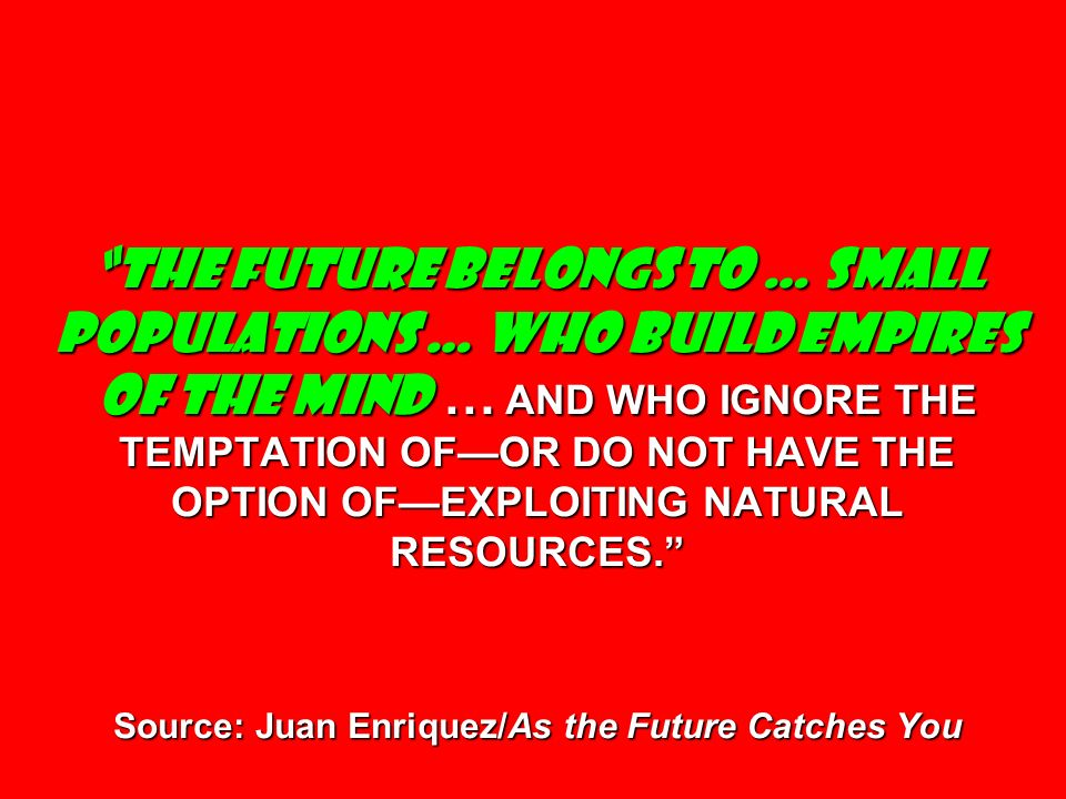 THE FUTURE BELONGS TO … SMALL POPULATIONS … WHO BUILD EMPIRES OF THE MIND … AND WHO IGNORE THE TEMPTATION OF—OR DO NOT HAVE THE OPTION OF—EXPLOITING NATURAL RESOURCES. Source: Juan Enriquez/As the Future Catches You
