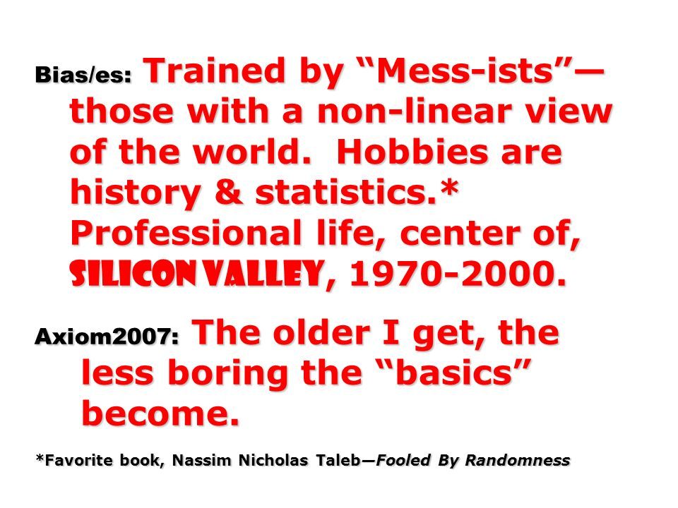 Bias/es: Trained by Mess-ists — those with a non-linear view of the world. Hobbies are history & statistics.* Professional life, center of, Silicon Valley, 1970-2000. Axiom2007: The older I get, the less boring the basics become. *Favorite book, Nassim Nicholas Taleb—Fooled By Randomness