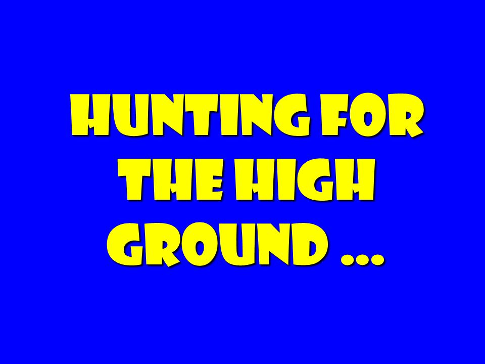 Hunting for the high ground …
