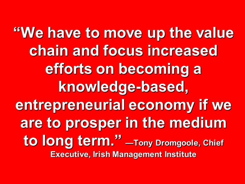 We have to move up the value chain and focus increased efforts on becoming a knowledge-based, entrepreneurial economy if we are to prosper in the medium to long term. —Tony Dromgoole, Chief Executive, Irish Management Institute