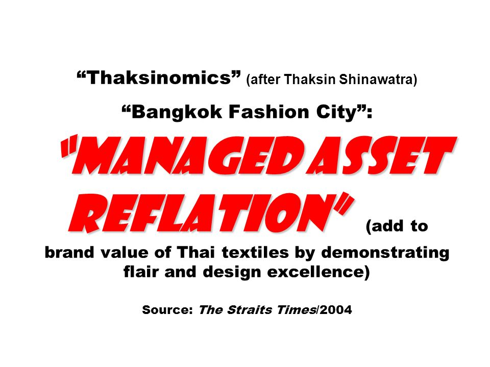 Thaksinomics (after Thaksin Shinawatra) Bangkok Fashion City : managed asset reflation (add to brand value of Thai textiles by demonstrating flair and design excellence) Source: The Straits Times/2004