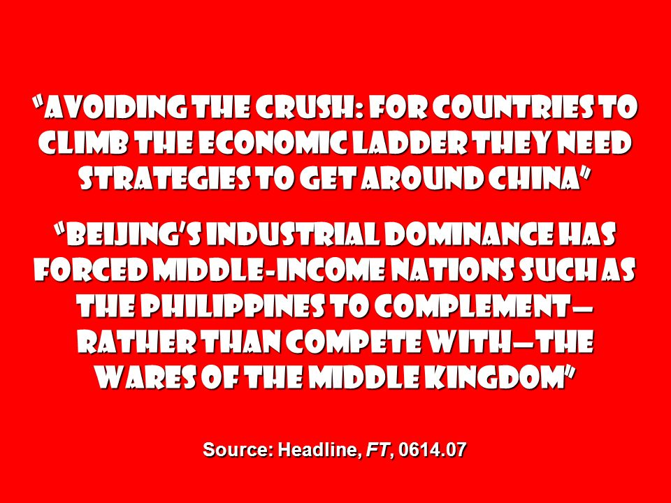 Avoiding the Crush: For countries to climb the economic ladder they need strategies to get around China Beijing's industrial dominance has forced middle-income nations such as the Philippines to complement—rather than compete with—the wares of the Middle Kingdom Source: Headline, FT, 0614.07