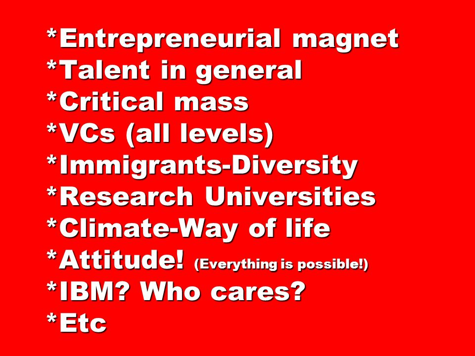 Entrepreneurial magnet. Talent in general. Critical mass