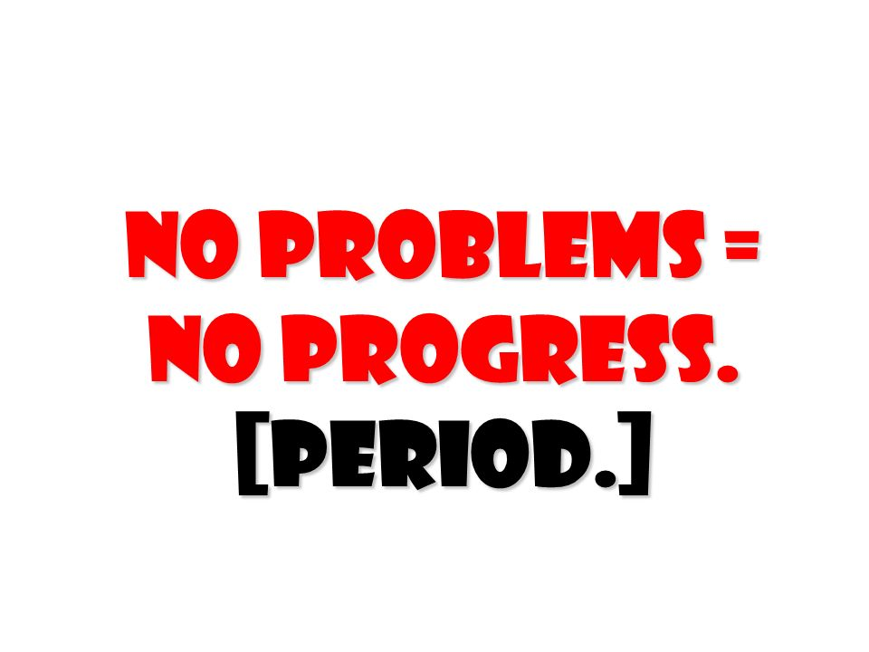 No problems = No progress. [Period.]
