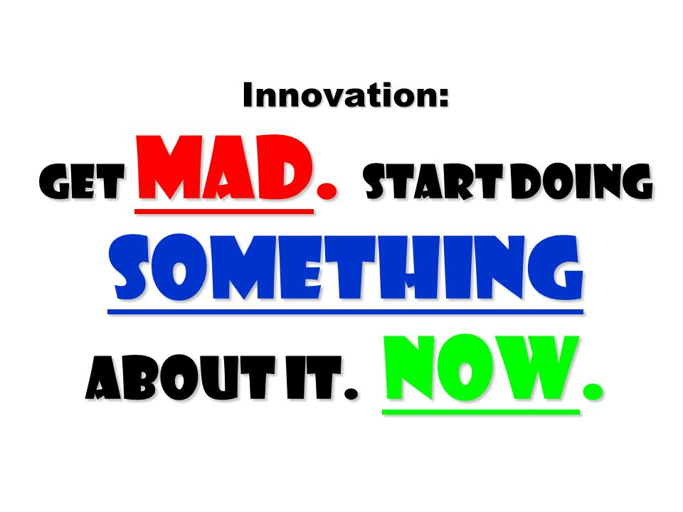 Innovation: Get mad. Start Doing something about it. Now.