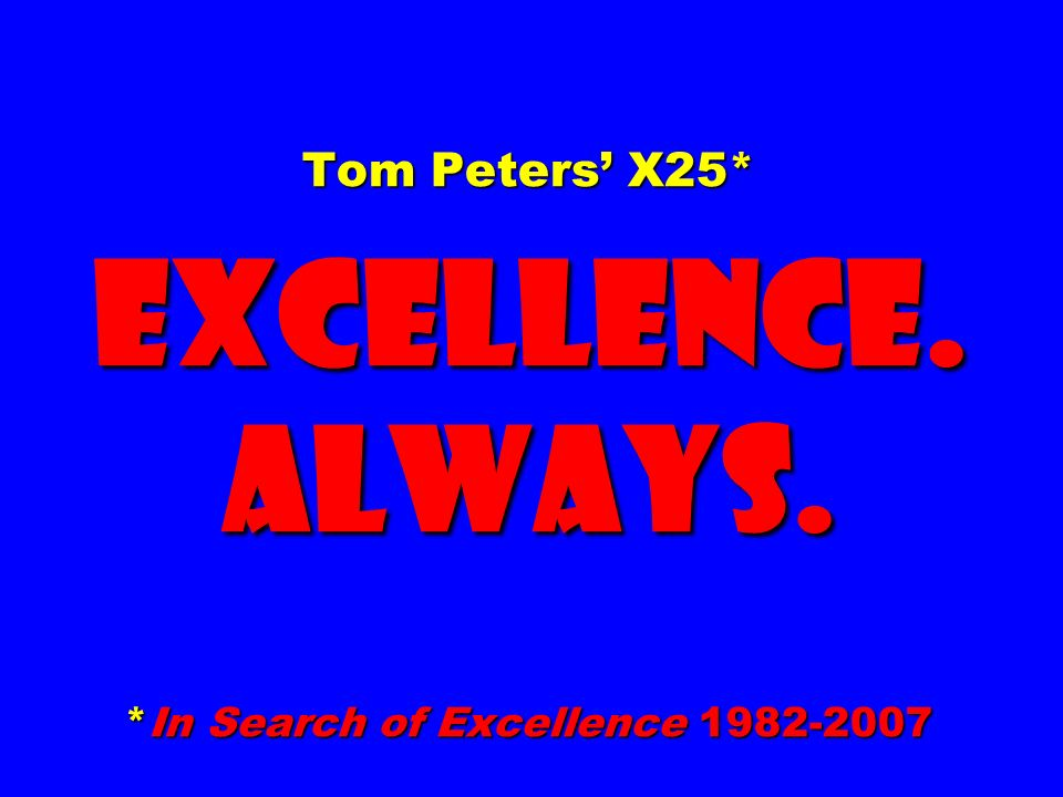 Tom Peters' X25* EXCELLENCE. ALWAYS. *In Search of Excellence