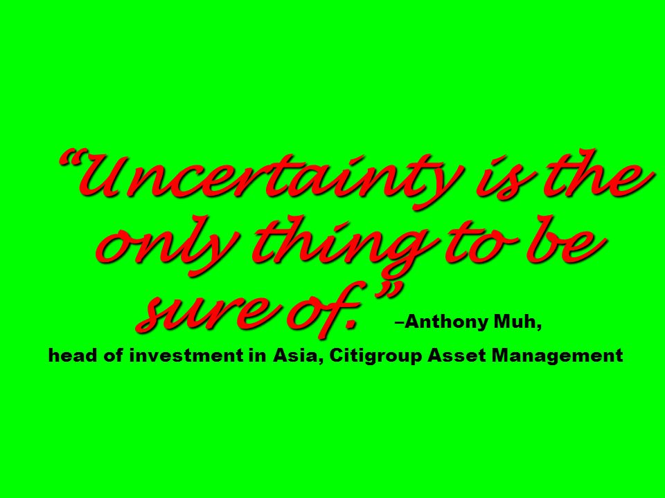 Uncertainty is the only thing to be sure of