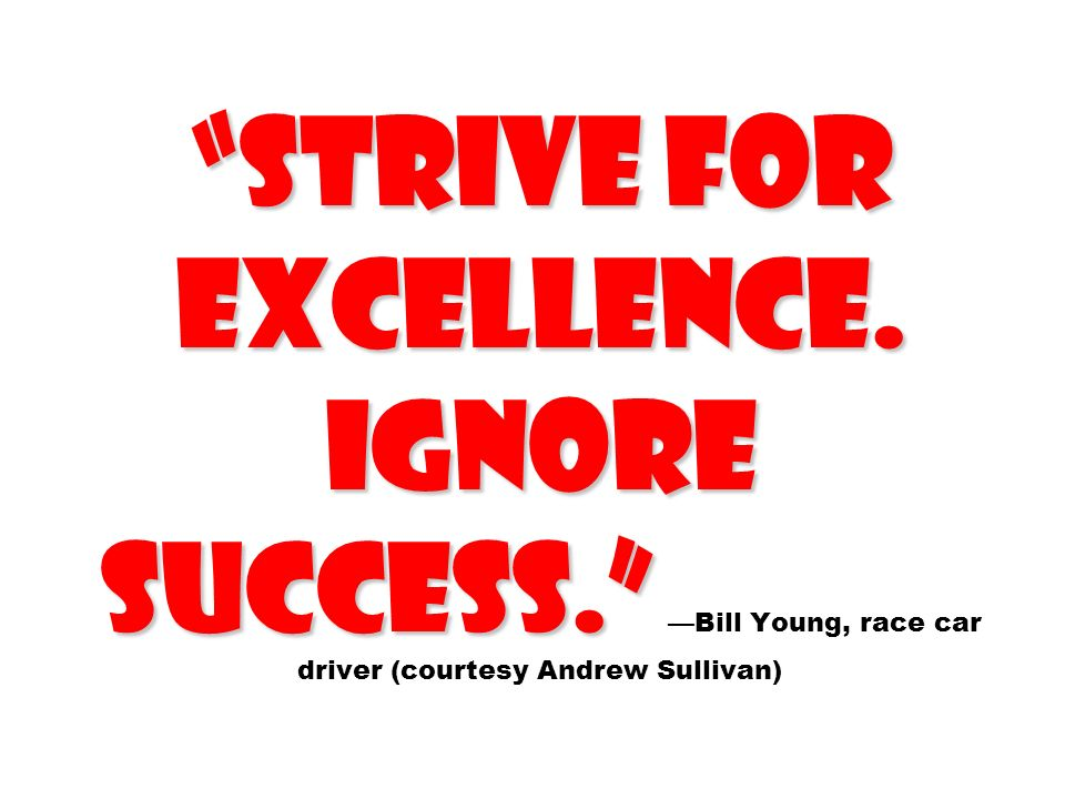 Strive for Excellence. Ignore success