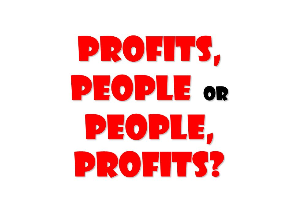profits, people or people, profits