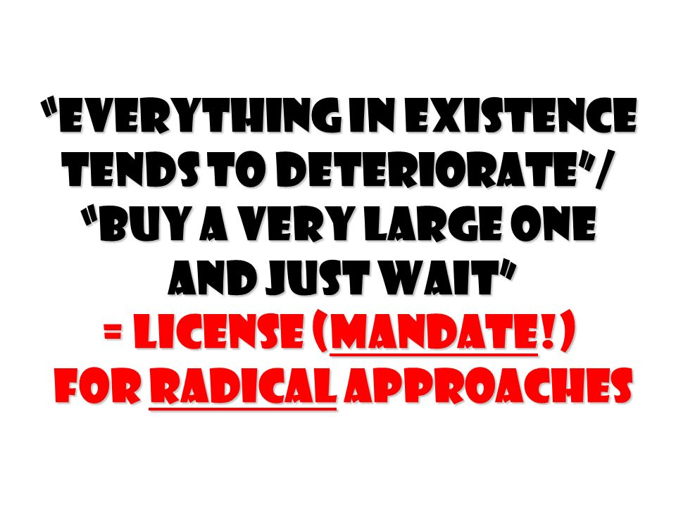 Everything in existence tends to deteriorate / Buy a very large one and just wait = License (Mandate!) for Radical Approaches