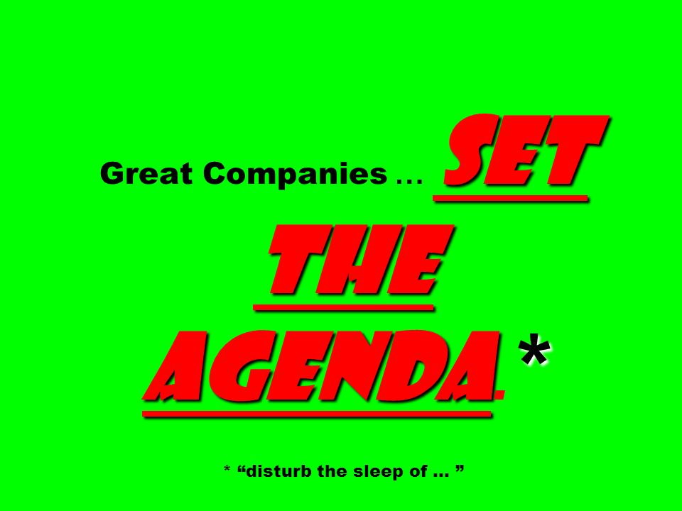 Great Companies … SET THE AGENDA.* * disturb the sleep of …