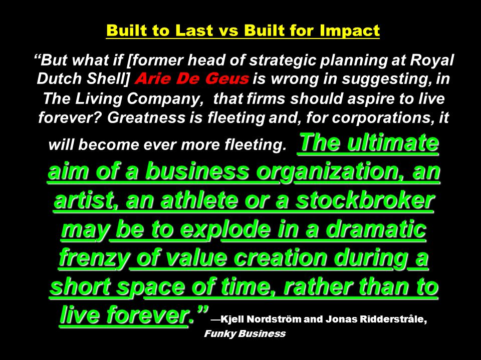 Built to Last vs Built for Impact But what if [former head of strategic planning at Royal Dutch Shell] Arie De Geus is wrong in suggesting, in The Living Company, that firms should aspire to live forever.