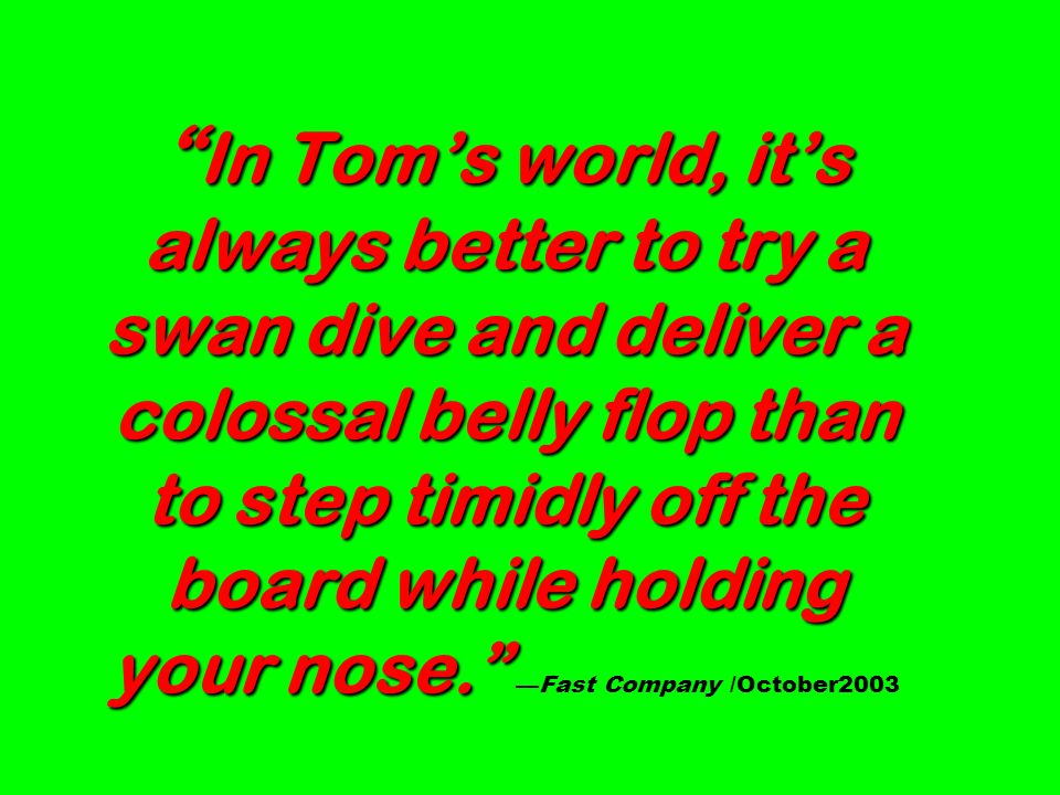 In Tom's world, it's always better to try a swan dive and deliver a colossal belly flop than to step timidly off the board while holding your nose. —Fast Company /October2003
