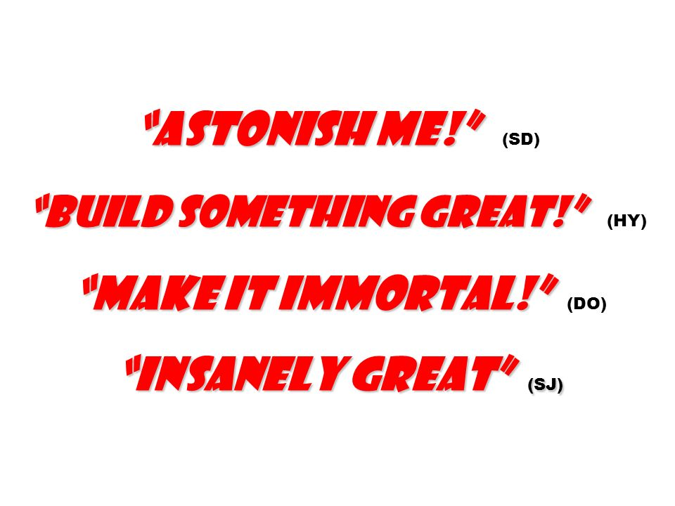 Astonish me! (SD). Build something great! (HY). Make it immortal! (DO) Insanely great (SJ)
