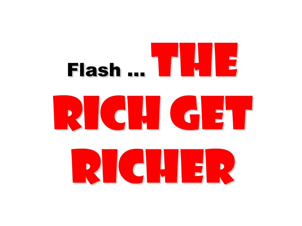 Flash … The Rich Get Richer