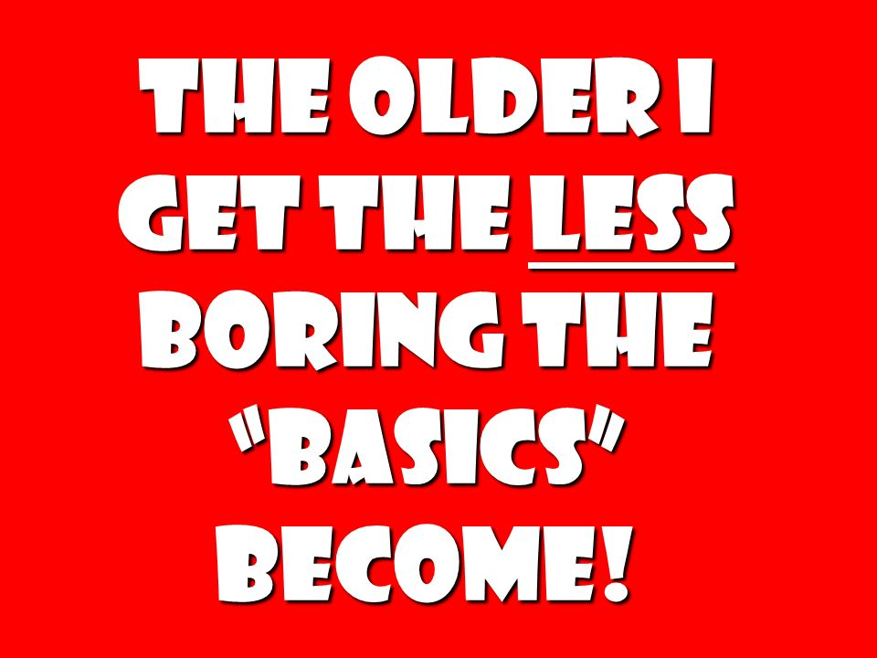 The older I get the less boring the basics become!