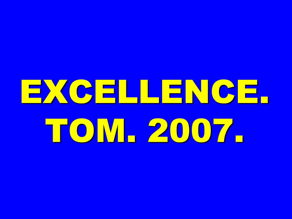 EXCELLENCE. TOM