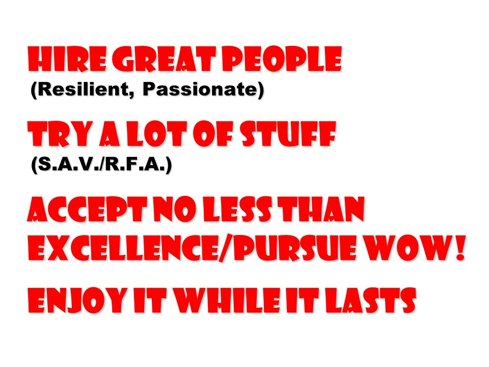 Hire Great People (Resilient, Passionate) Try a Lot of Stuff (S. A. V