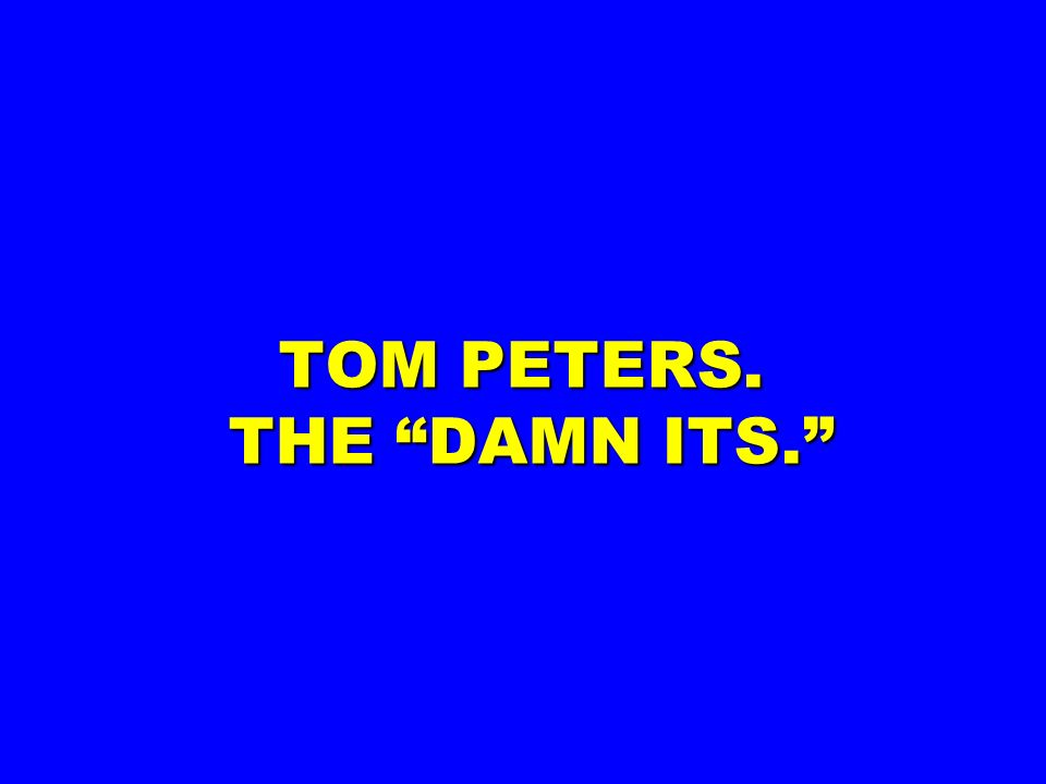 TOM PETERS. THE DAMN ITS.