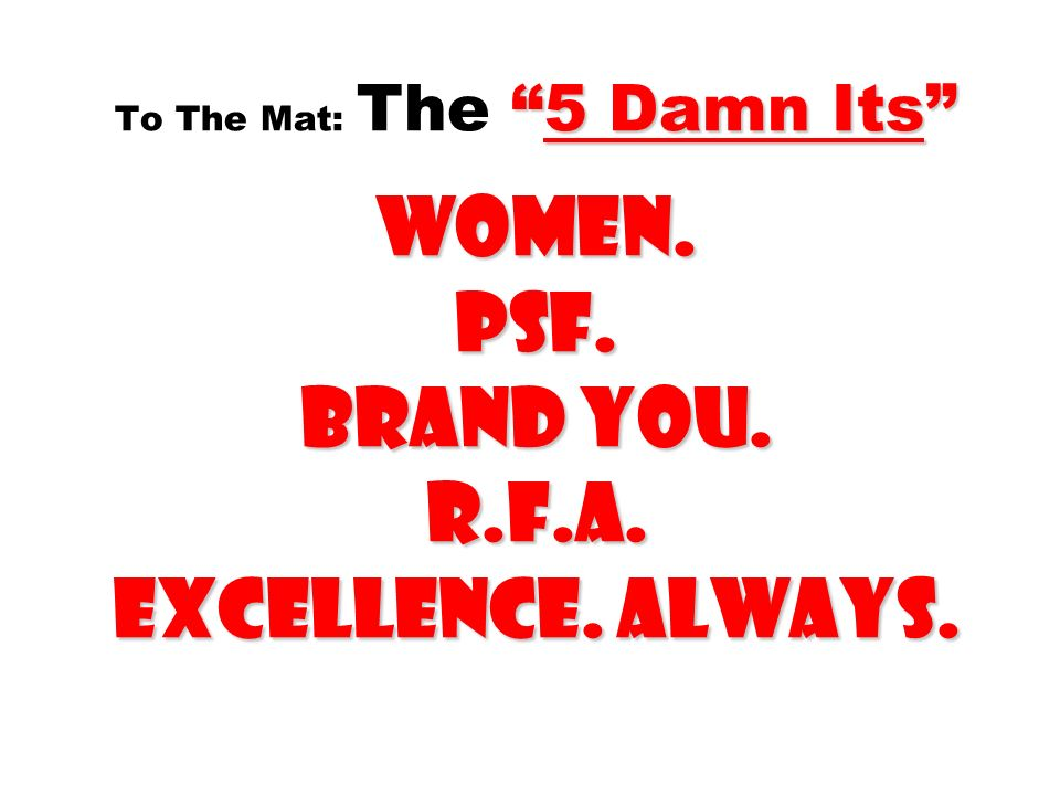 To The Mat: The 5 Damn Its Women. PSF. Brand you. R.f.a. EXCELLENCE. ALWAYS.