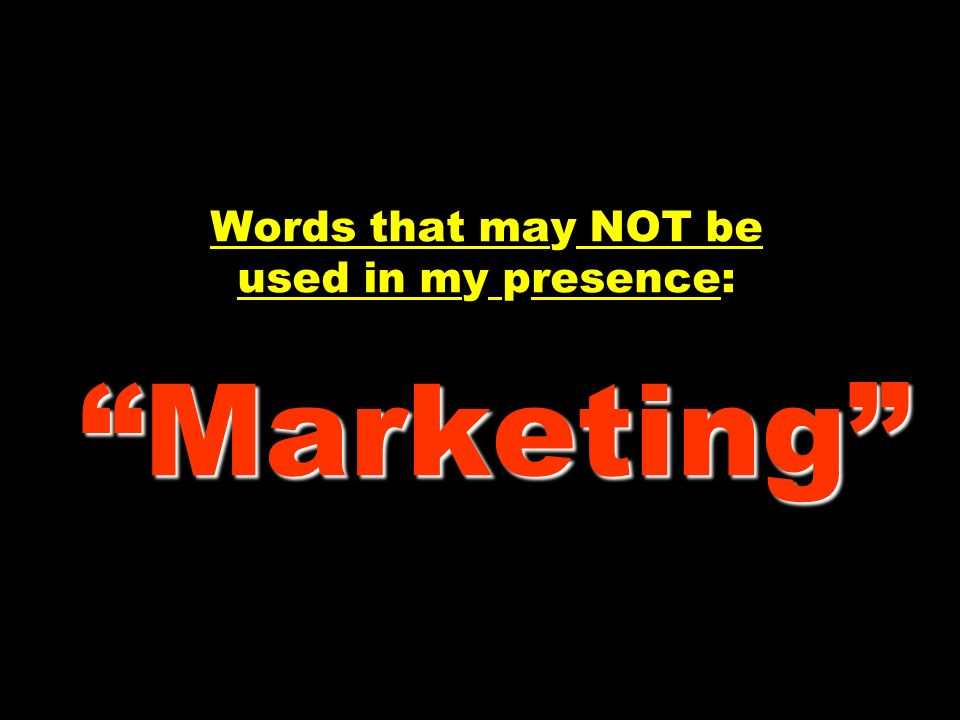 Words that may NOT be used in my presence: Marketing