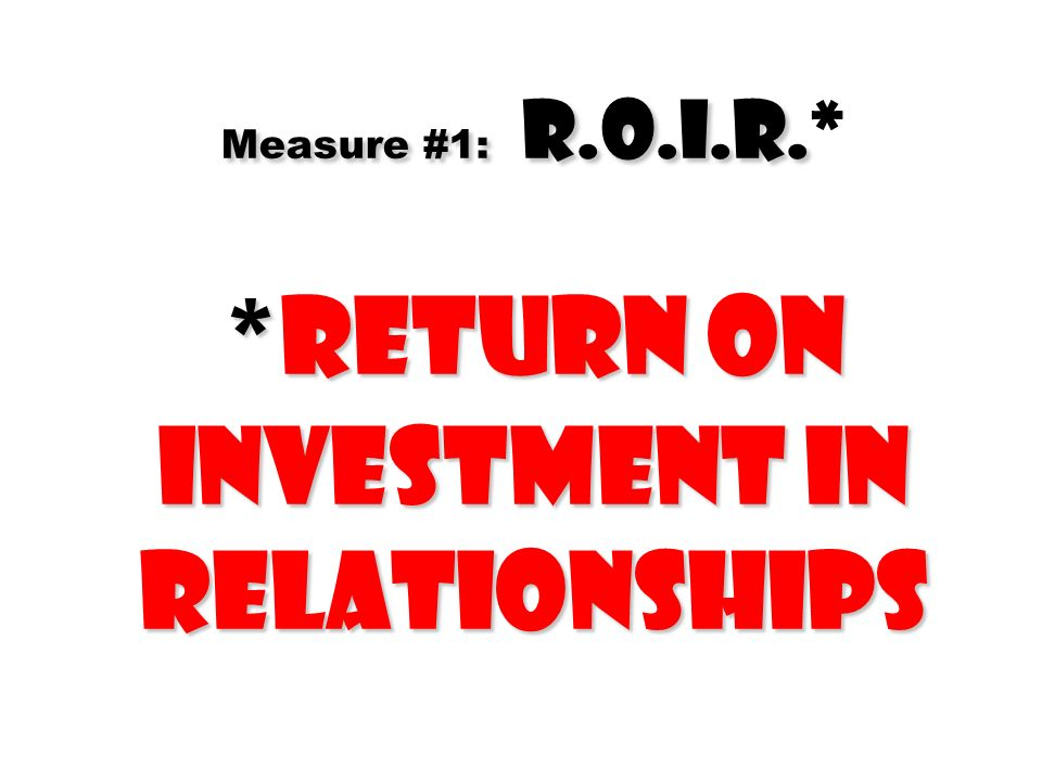 Measure #1: R.O.I.R.* *Return On Investment In Relationships