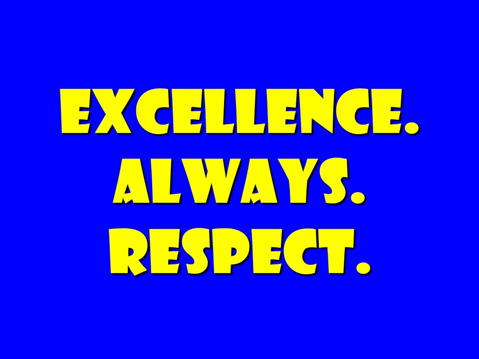 EXCELLENCE. Always. Respect.