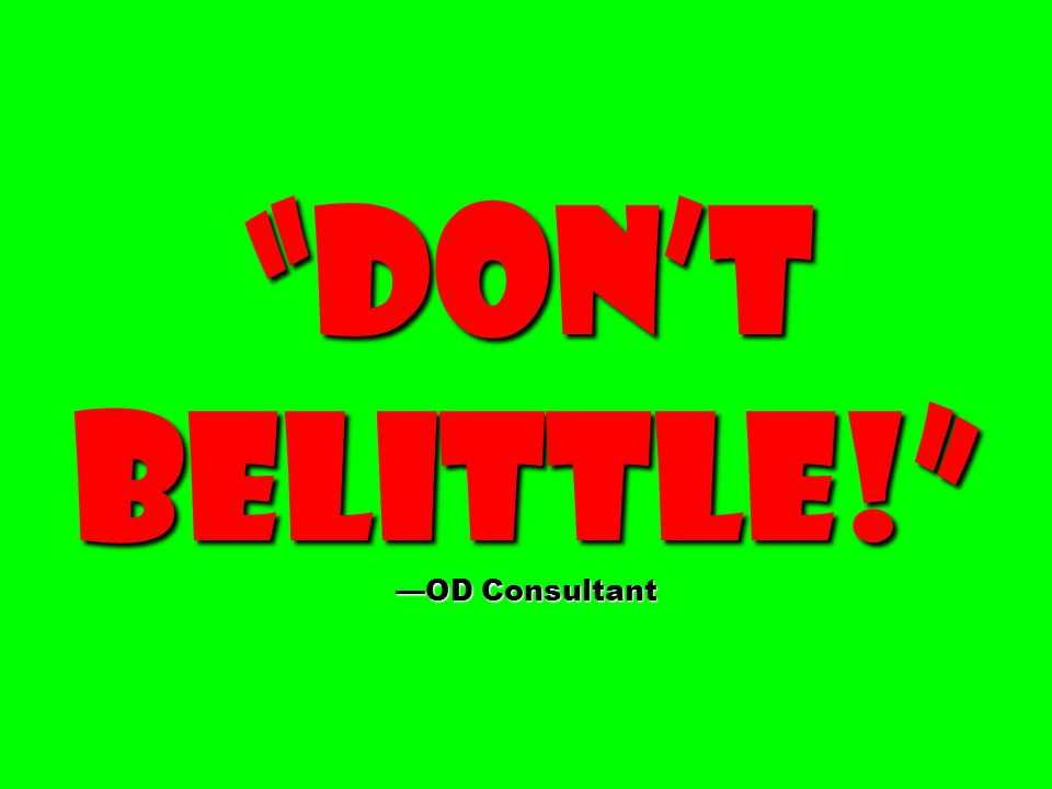 Don't belittle! —OD Consultant