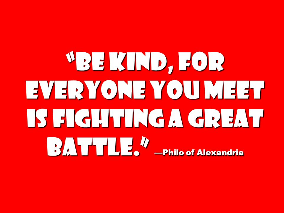 Be kind, for everyone you meet is fighting a great battle
