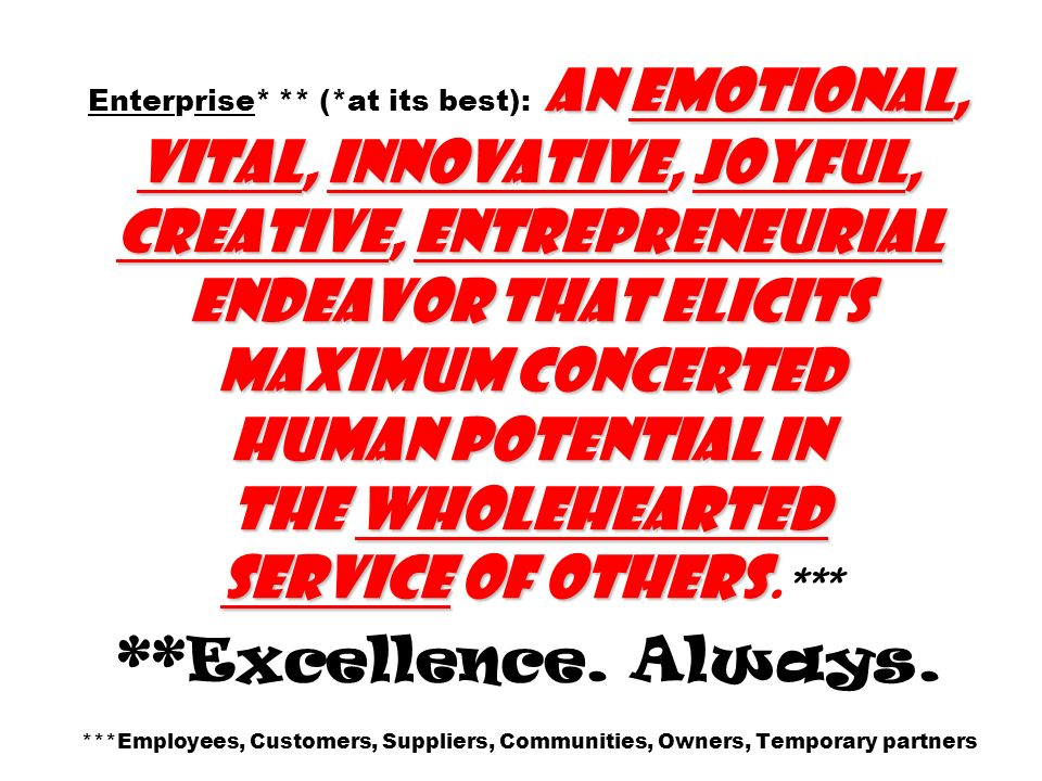 Enterprise* ** (*at its best): An emotional, vital, innovative, joyful, creative, entrepreneurial endeavor that elicits maximum concerted human potential in the wholehearted service of others.*** **Excellence.