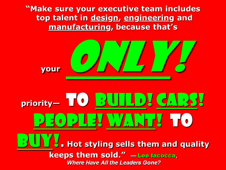Make sure your executive team includes top talent in design, engineering and manufacturing, because that's your only.