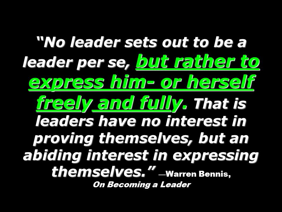 No leader sets out to be a leader per se, but rather to express him- or herself freely and fully.