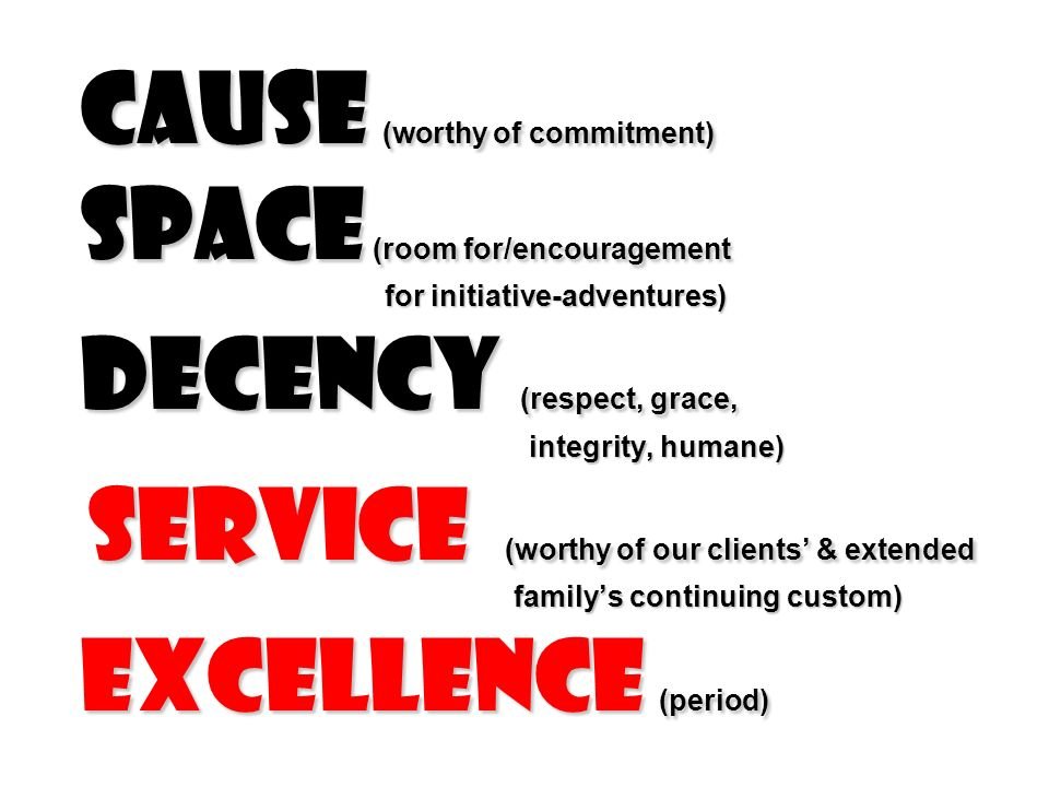 Cause (worthy of commitment) Space (room for/encouragement for initiative-adventures) Decency (respect, grace, integrity, humane) service (worthy of our clients' & extended family's continuing custom) excellence (period)