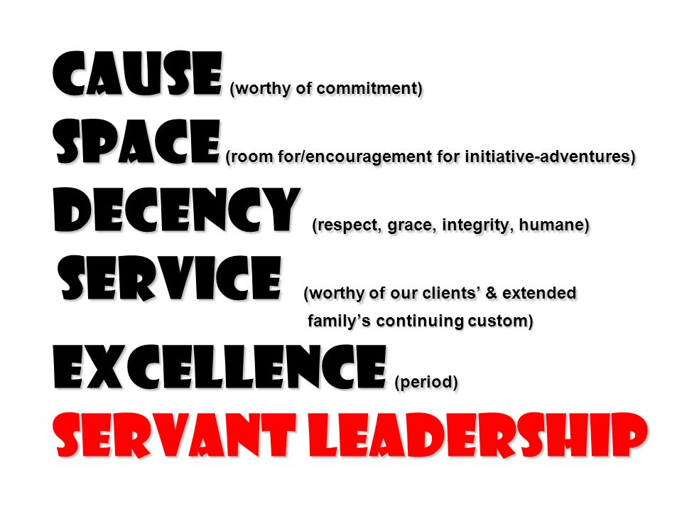 Cause (worthy of commitment) Space (room for/encouragement for initiative-adventures) Decency (respect, grace, integrity, humane) service (worthy of our clients' & extended family's continuing custom) excellence (period) servant leadership