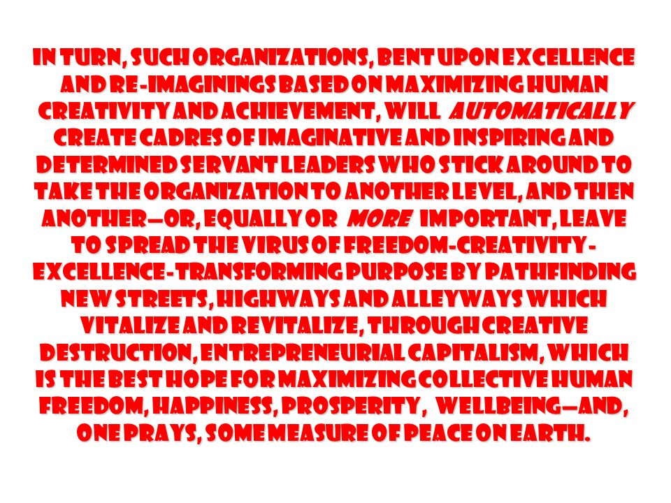 In turn, such organizations, bent upon excellence and re-imaginings based on maximizing human creativity and achievement, will automatically create cadres of imaginative and inspiring and determined servant leaders who stick around to take the organization to another level, and then another—or, equally or more important, leave to spread the virus of Freedom-Creativity-Excellence-Transforming Purpose by pathfinding new streets, highways and alleyways which vitalize and revitalize, through creative destruction, Entrepreneurial Capitalism, which is the best hope for maximizing collective human Freedom, Happiness, Prosperity, Wellbeing—and, one prays, some measure of Peace on earth.