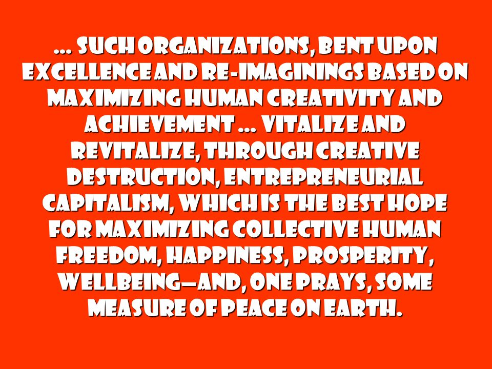 … such organizations, bent upon excellence and re-imaginings based on maximizing human creativity and achievement … vitalize and revitalize, through creative destruction, Entrepreneurial Capitalism, which is the best hope for maximizing collective human Freedom, Happiness, Prosperity, Wellbeing—and, one prays, some measure of Peace on earth.