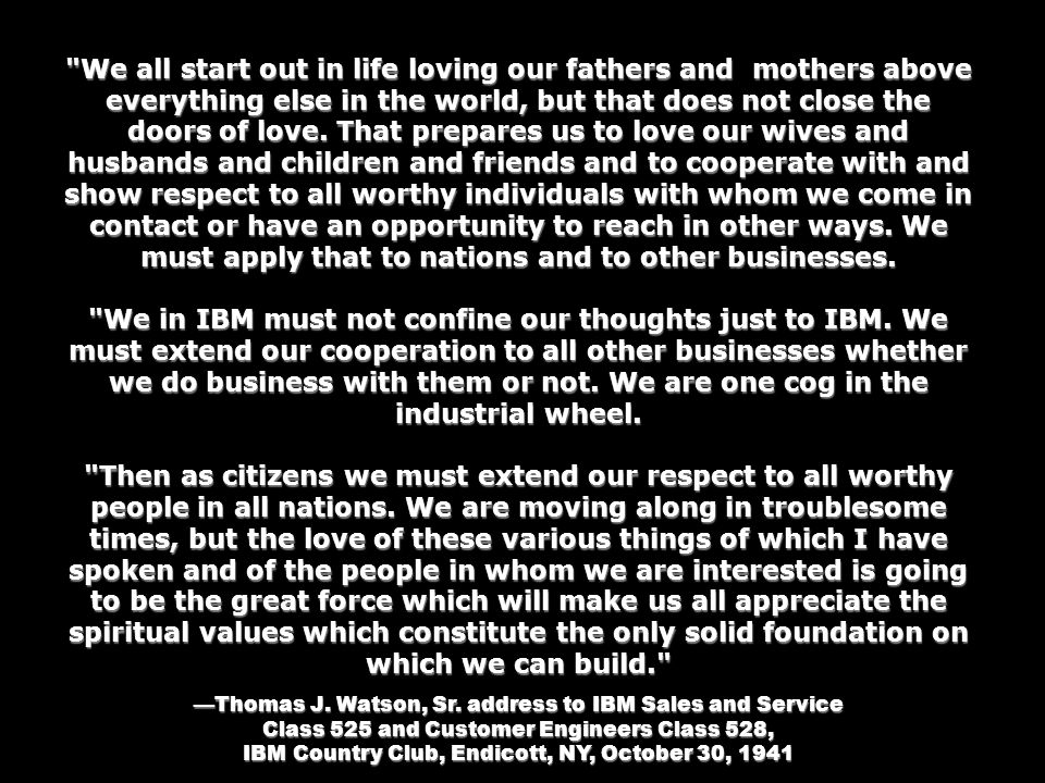 We all start out in life loving our fathers and mothers above everything else in the world, but that does not close the doors of love. That prepares us to love our wives and husbands and children and friends and to cooperate with and show respect to all worthy individuals with whom we come in contact or have an opportunity to reach in other ways. We must apply that to nations and to other businesses.