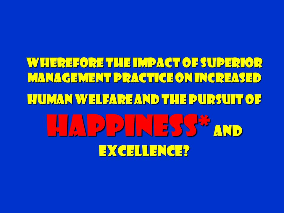 Wherefore The Impact Of Superior Management Practice on Increased Human Welfare and the Pursuit of Happiness* and Excellence