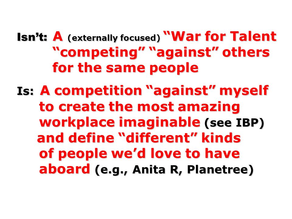 Isn't: A (externally focused) War for Talent competing against others for the same people Is: A competition against myself to create the most amazing workplace imaginable (see IBP) and define different kinds of people we'd love to have aboard (e.g., Anita R, Planetree)