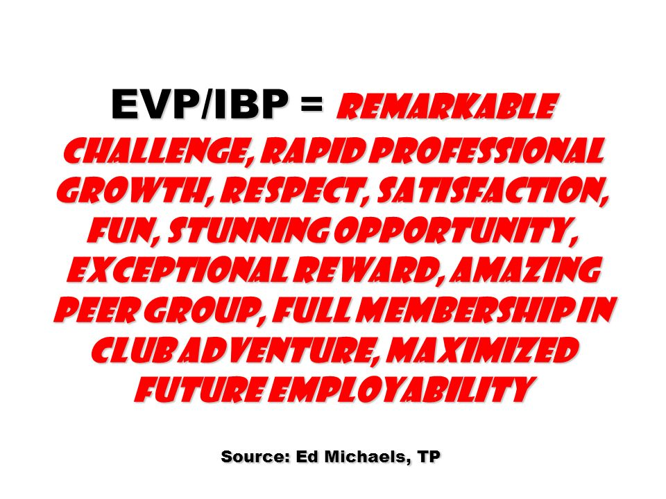 EVP/IBP = Remarkable challenge, rapid professional growth, respect, satisfaction, fun, stunning opportunity, exceptional reward, amazing peer group, full membership in Club Adventure, maximized future employability Source: Ed Michaels, TP