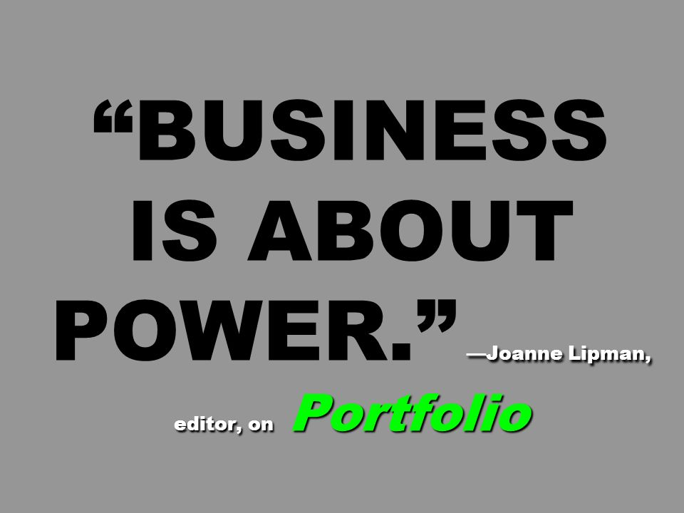 BUSINESS IS ABOUT POWER. —Joanne Lipman, editor, on Portfolio