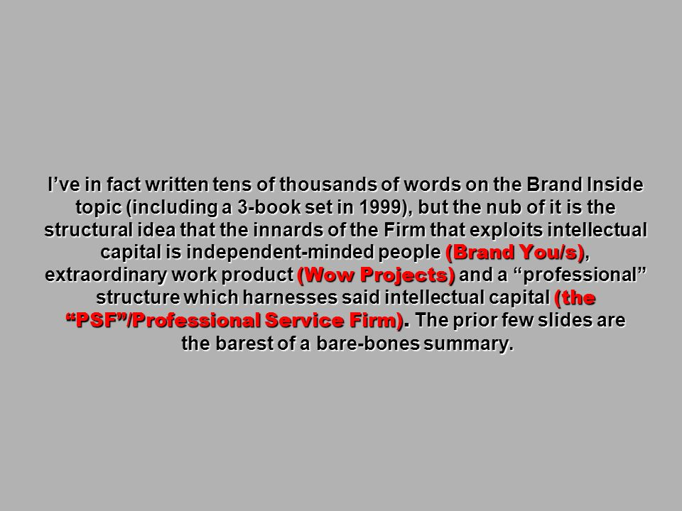 I've in fact written tens of thousands of words on the Brand Inside topic (including a 3-book set in 1999), but the nub of it is the structural idea that the innards of the Firm that exploits intellectual capital is independent-minded people (Brand You/s), extraordinary work product (Wow Projects) and a professional structure which harnesses said intellectual capital (the PSF /Professional Service Firm). The prior few slides are the barest of a bare-bones summary.